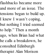 "flashbacks became more and more of an issue. The tensions began to build up. I knew I wasn't coping, but nothing I tried seemed to help."" Then a month ago, when Brian had what he calls a breakdown, he consulted Edinburgh therapist Alan Morison"